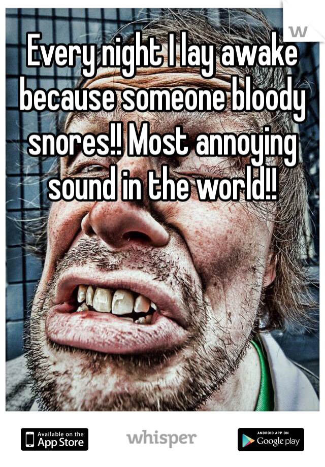 Every night I lay awake because someone bloody snores!! Most annoying sound in the world!!