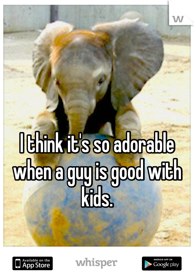 I think it's so adorable when a guy is good with kids.