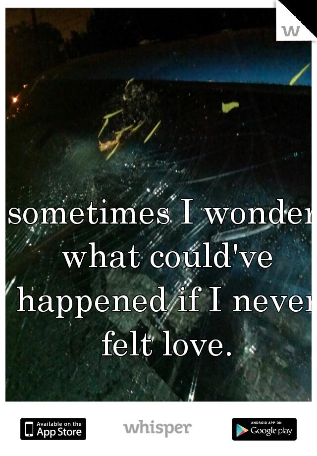 sometimes I wonder what could've happened if I never felt love.