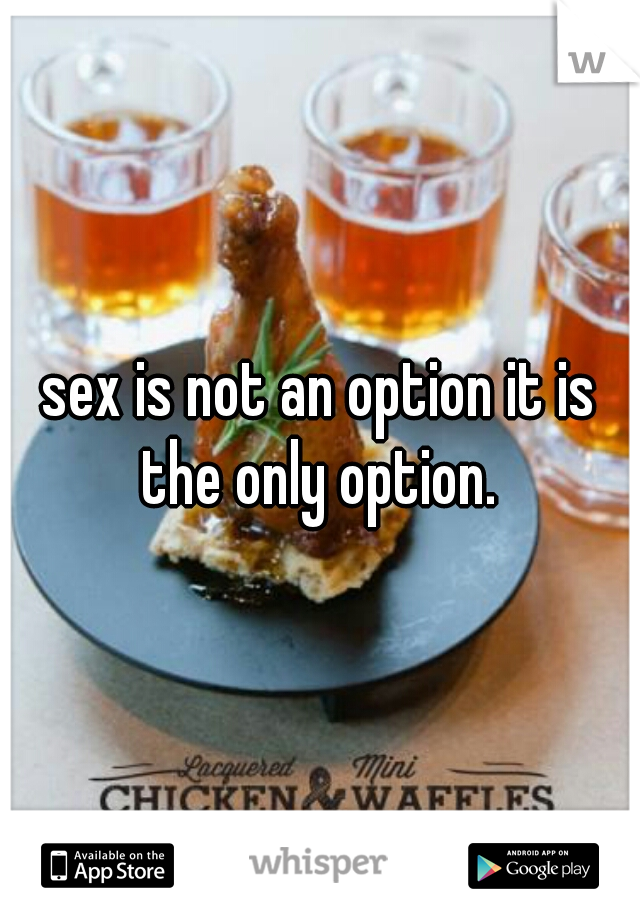 sex is not an option it is the only option.