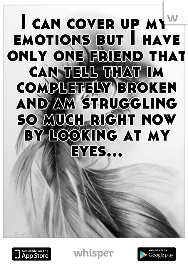 I can cover up my emotions but I have only one friend that can tell that im completely broken and am struggling so much right now by looking at my eyes...