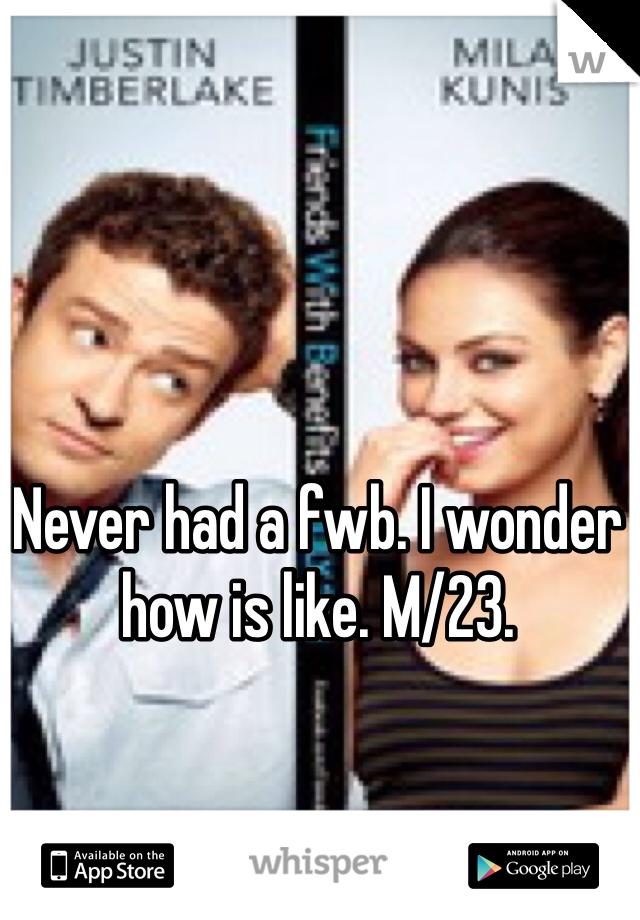 Never had a fwb. I wonder how is like. M/23.