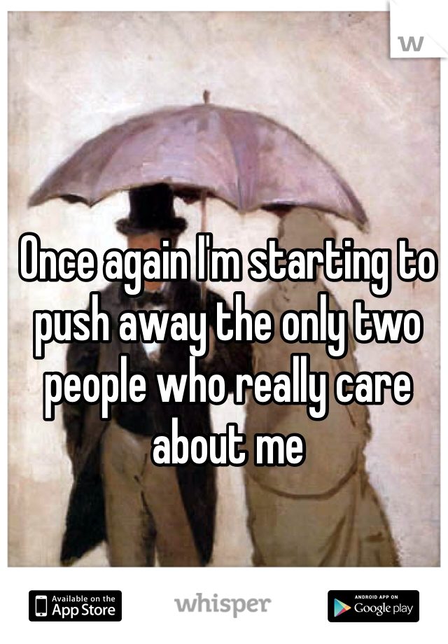 Once again I'm starting to push away the only two people who really care about me