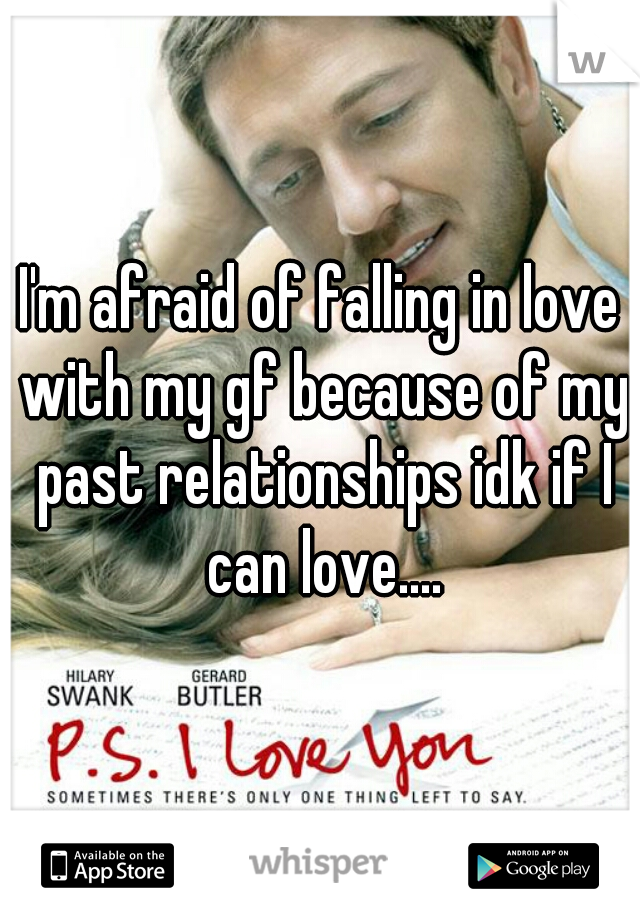 I'm afraid of falling in love with my gf because of my past relationships idk if I can love....