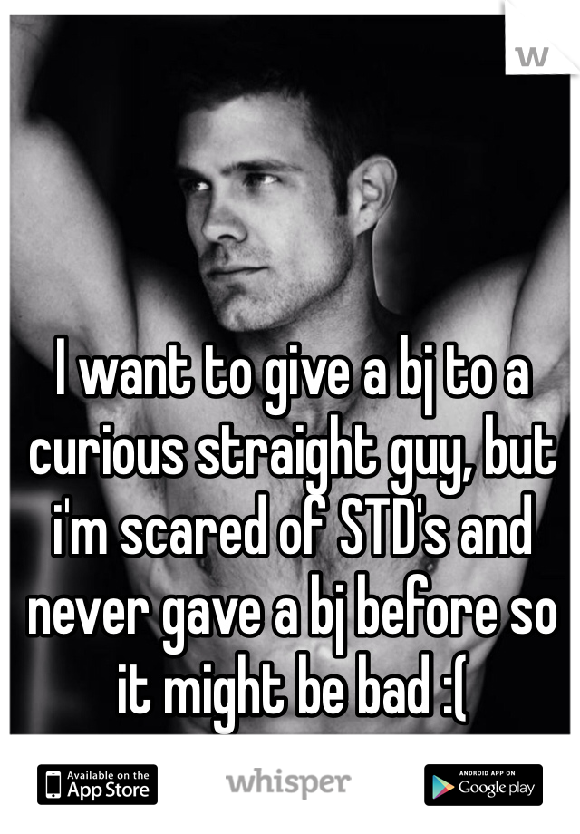 I want to give a bj to a curious straight guy, but i'm scared of STD's and never gave a bj before so it might be bad :(