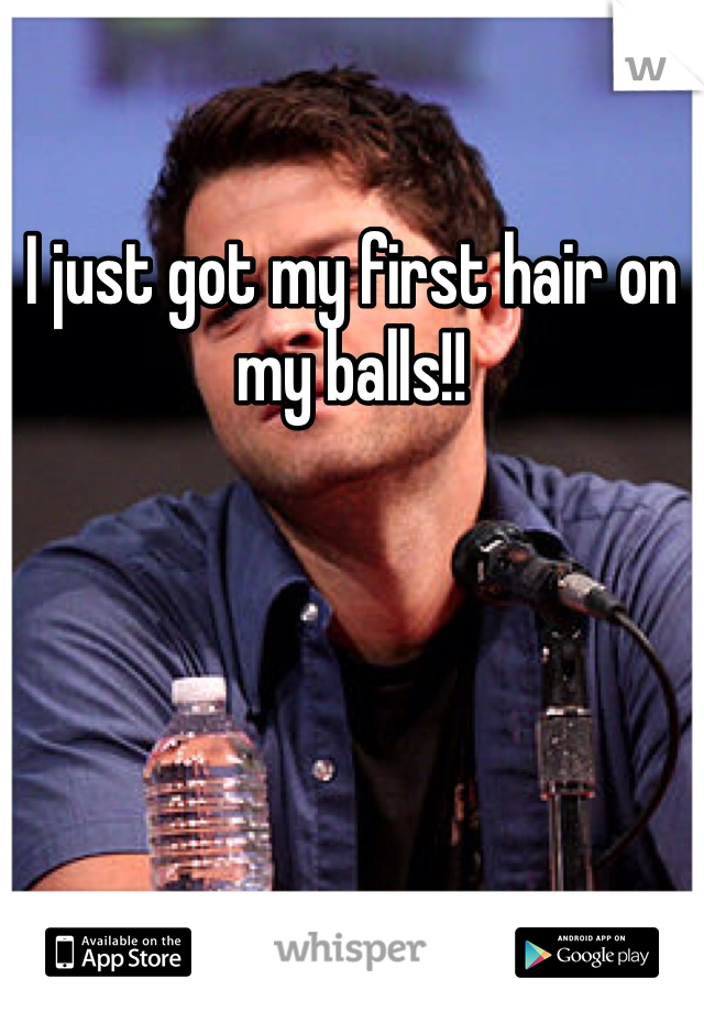 I just got my first hair on my balls!!