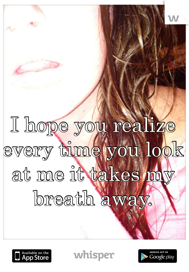 I hope you realize every time you look at me it takes my breath away.