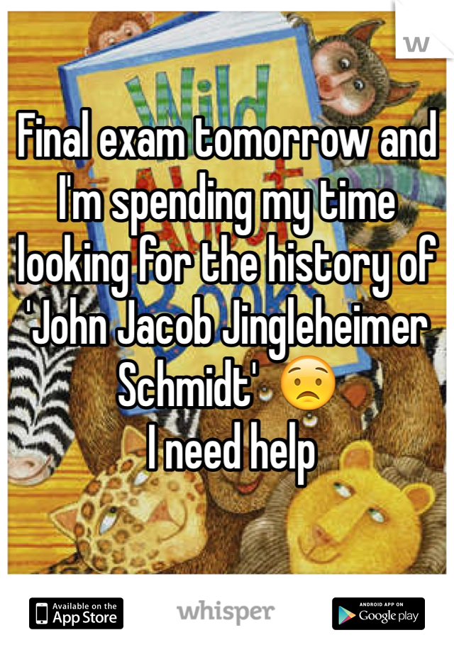 Final exam tomorrow and I'm spending my time looking for the history of 'John Jacob Jingleheimer Schmidt'  😟   I need help