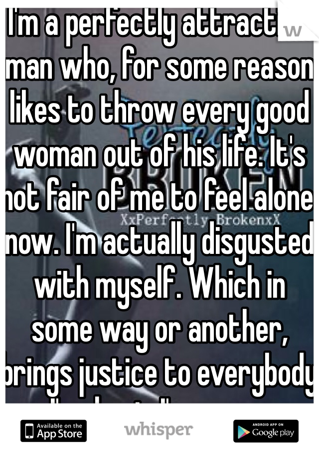 I'm a perfectly attractive man who, for some reason likes to throw every good woman out of his life. It's not fair of me to feel alone now. I'm actually disgusted with myself. Which in some way or another, brings justice to everybody I've hurt. I'm sorry.