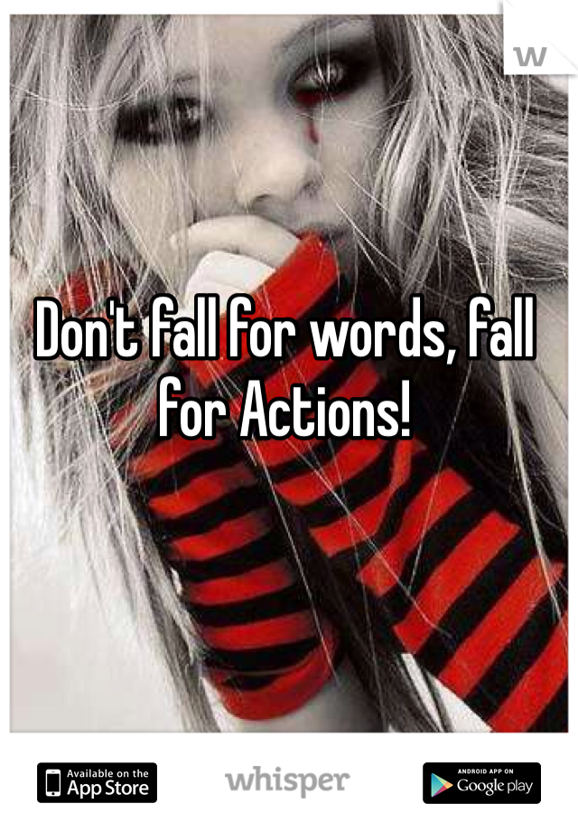 Don't fall for words, fall for Actions!