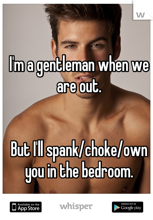 I'm a gentleman when we are out.   But I'll spank/choke/own you in the bedroom.