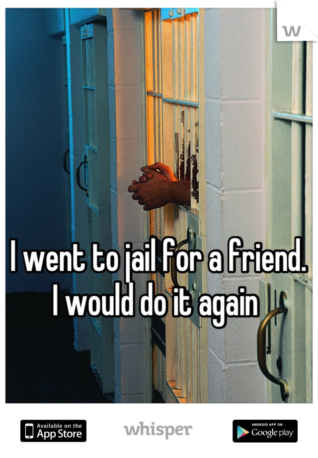 I went to jail for a friend.  I would do it again