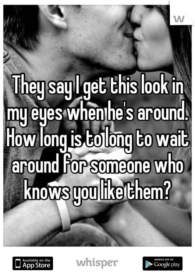 They say I get this look in my eyes when he's around. How long is to long to wait around for someone who knows you like them?