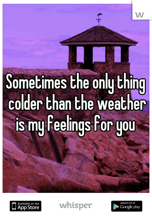 Sometimes the only thing colder than the weather is my feelings for you