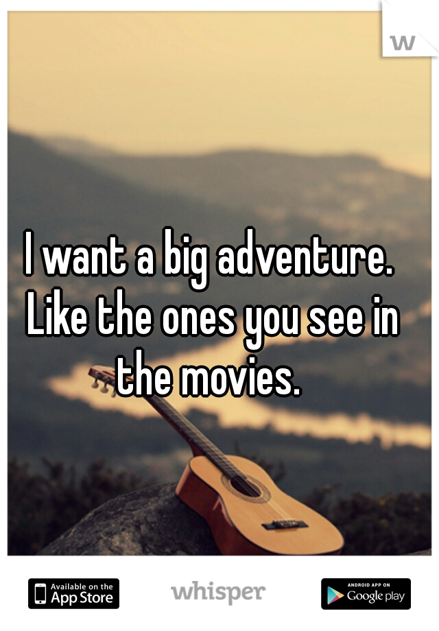 I want a big adventure. Like the ones you see in the movies.