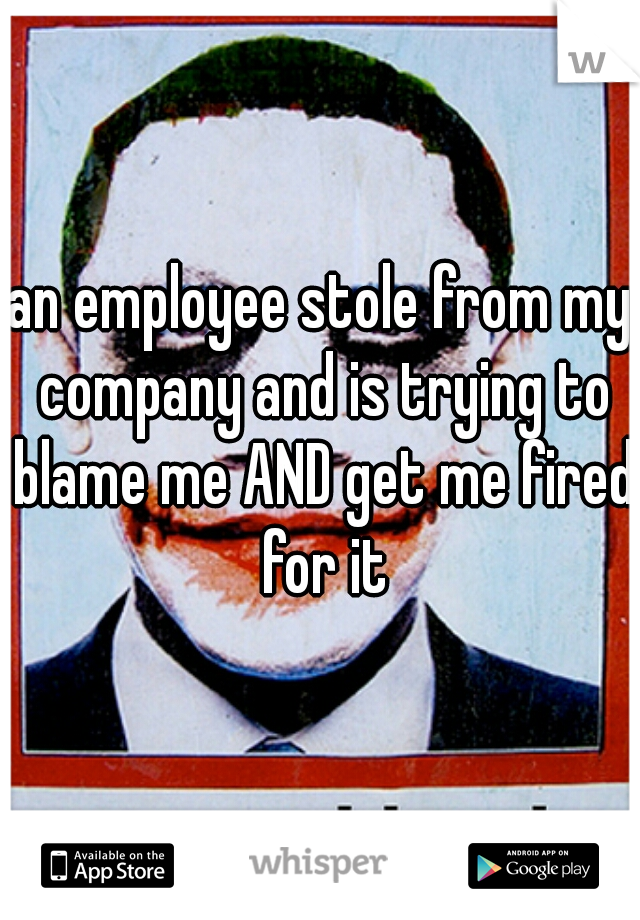 an employee stole from my company and is trying to blame me AND get me fired for it