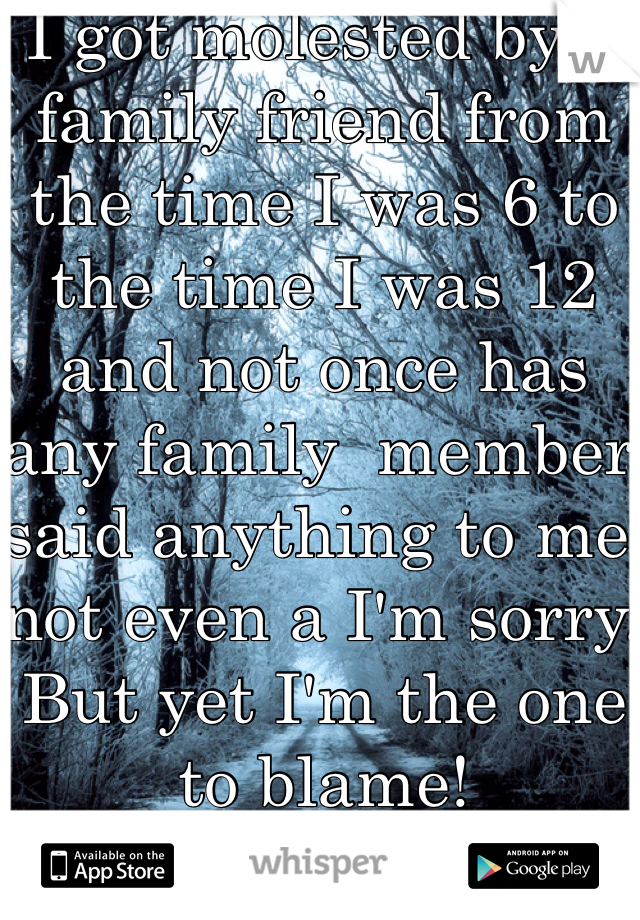 I got molested by a family friend from the time I was 6 to the time I was 12 and not once has any family  member said anything to me not even a I'm sorry. But yet I'm the one to blame!
