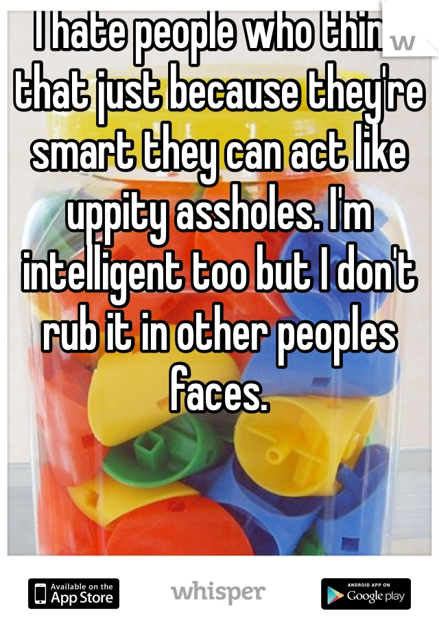 I hate people who think that just because they're smart they can act like uppity assholes. I'm intelligent too but I don't rub it in other peoples faces.