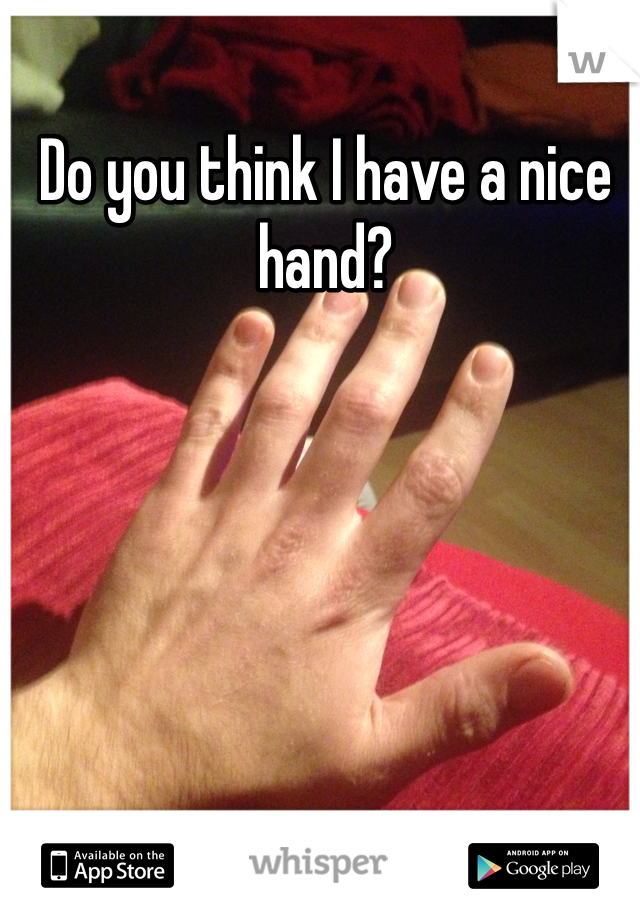 Do you think I have a nice hand?
