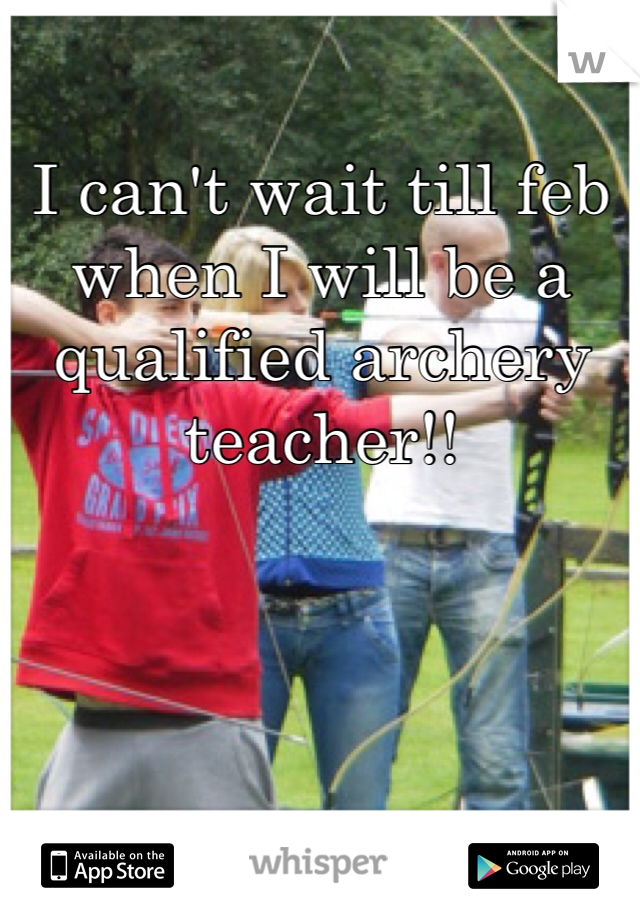 I can't wait till feb when I will be a qualified archery teacher!!