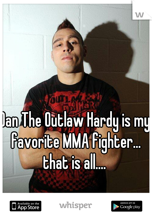 Dan The Outlaw Hardy is my favorite MMA fighter...  that is all....
