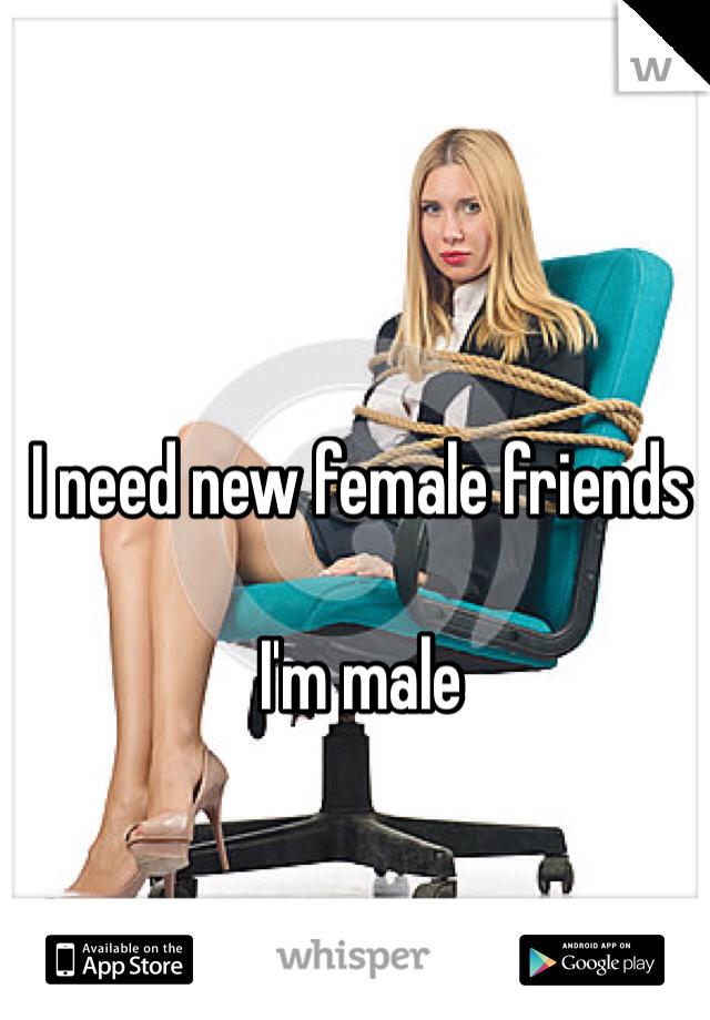 I need new female friends  I'm male
