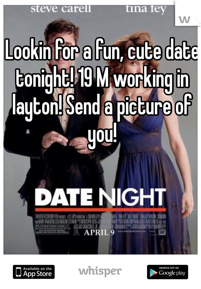 Lookin for a fun, cute date tonight! 19 M working in layton! Send a picture of you!