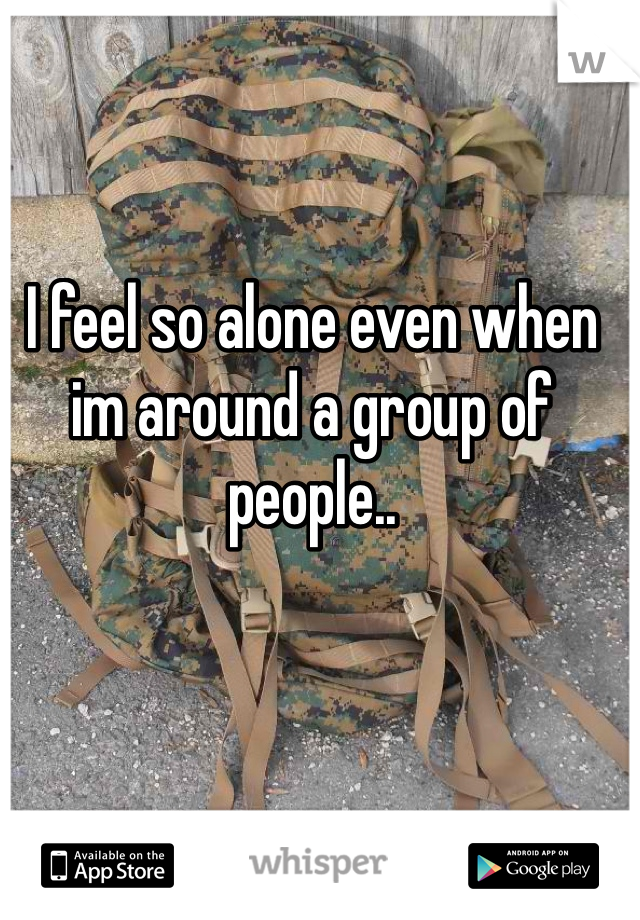 I feel so alone even when im around a group of people..
