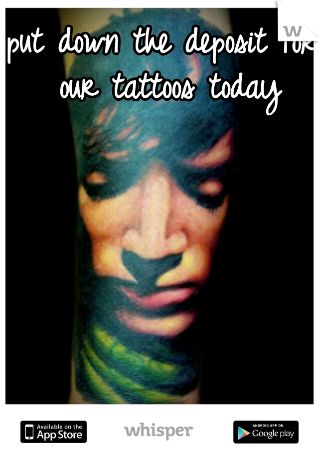 put down the deposit for our tattoos today