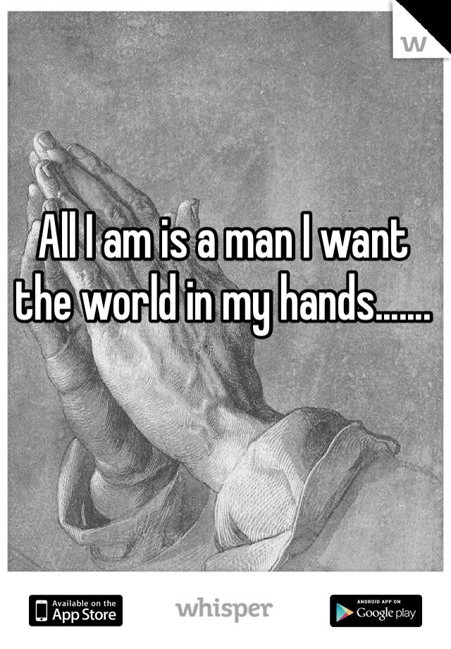 All I am is a man I want the world in my hands.......
