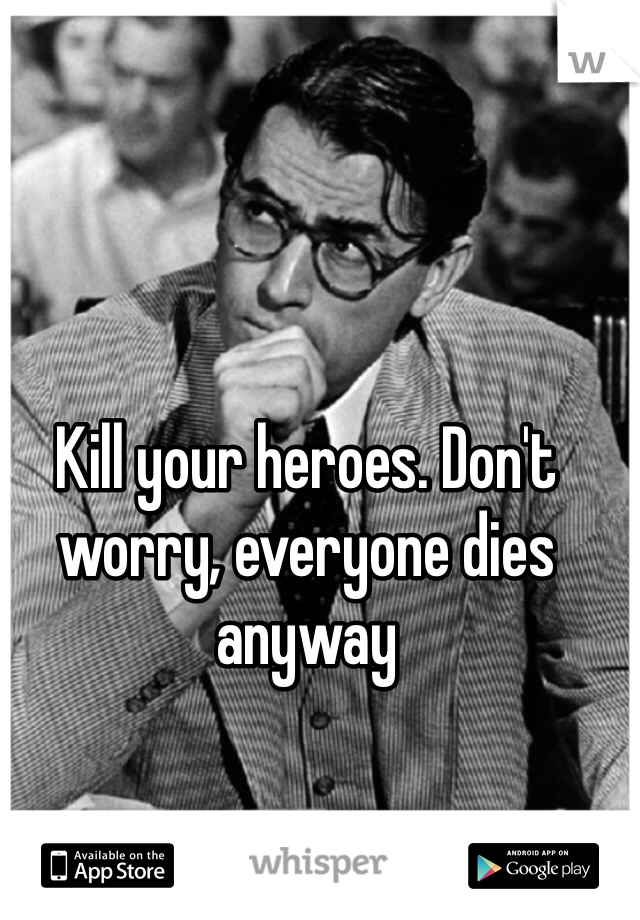 Kill your heroes. Don't worry, everyone dies anyway
