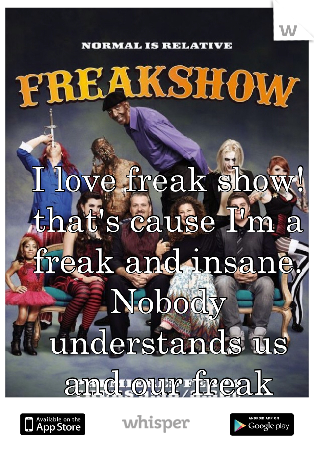 I love freak show! that's cause I'm a freak and insane. Nobody understands us and our freak family.