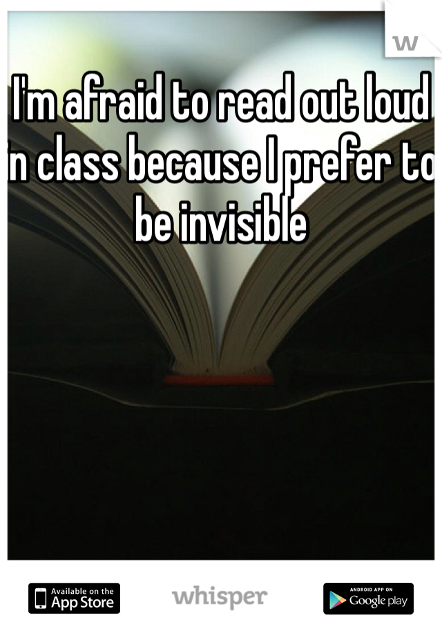 I'm afraid to read out loud in class because I prefer to be invisible
