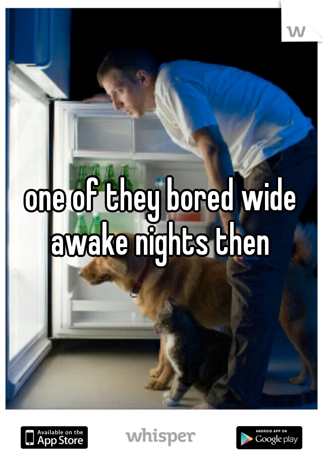 one of they bored wide awake nights then