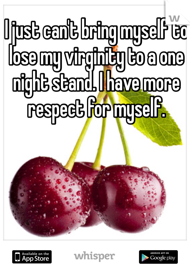 I just can't bring myself to lose my virginity to a one night stand. I have more respect for myself.