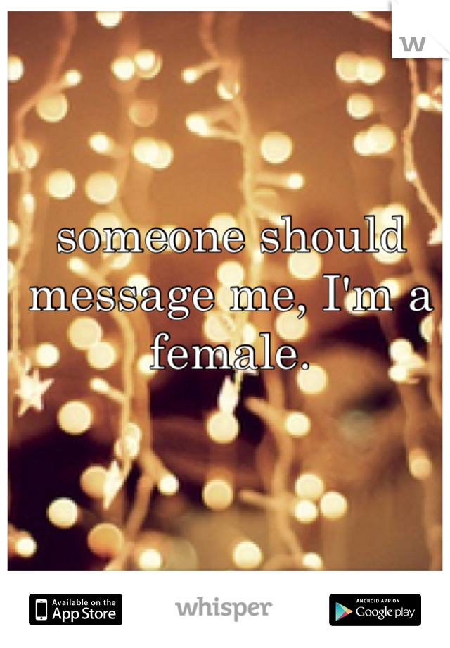 someone should message me, I'm a female.
