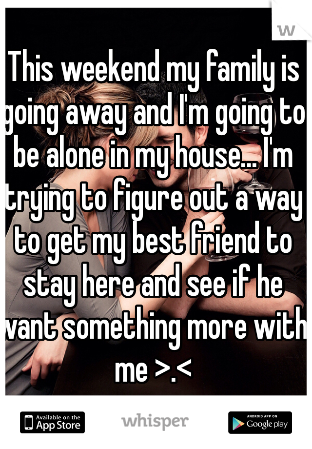 This weekend my family is going away and I'm going to be alone in my house... I'm trying to figure out a way to get my best friend to stay here and see if he want something more with me >.<