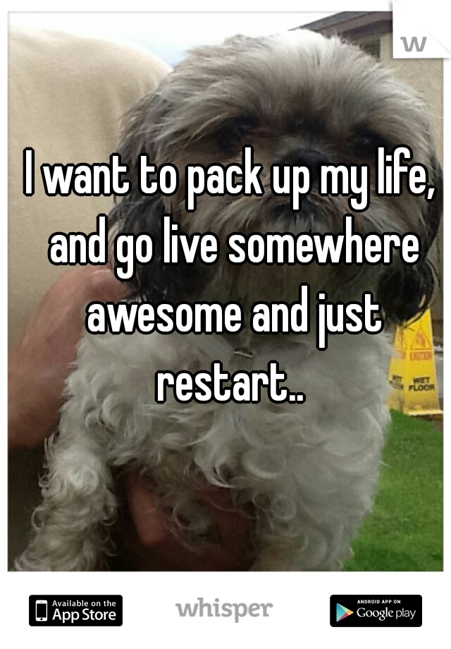 I want to pack up my life, and go live somewhere awesome and just restart..