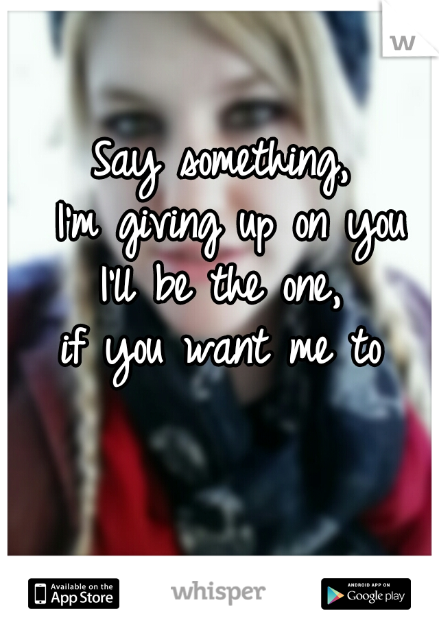 Say something,  I'm giving up on you I'll be the one,  if you want me to
