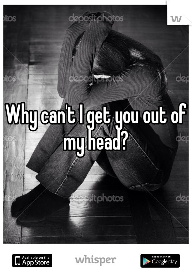 Why can't I get you out of my head?