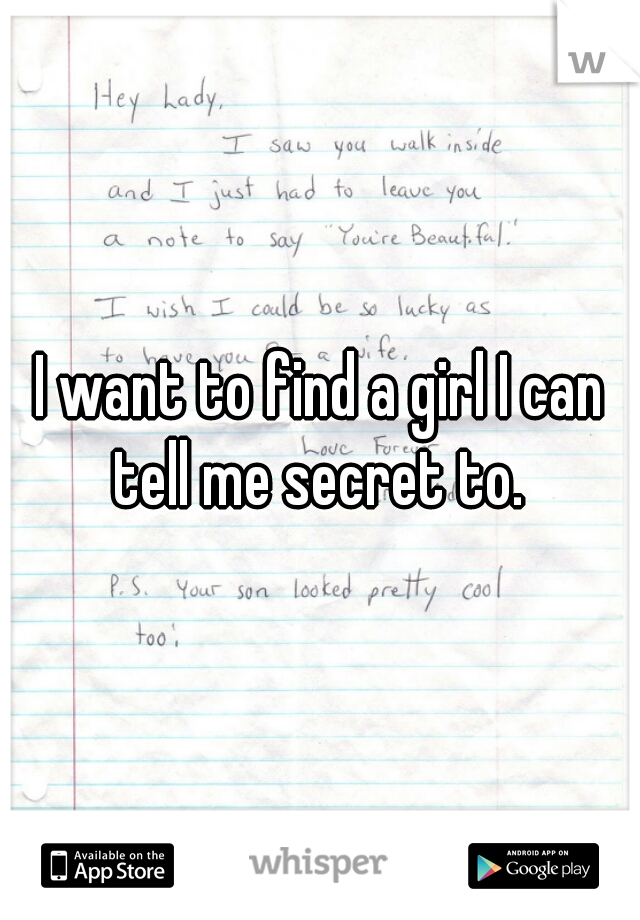 I want to find a girl I can tell me secret to.