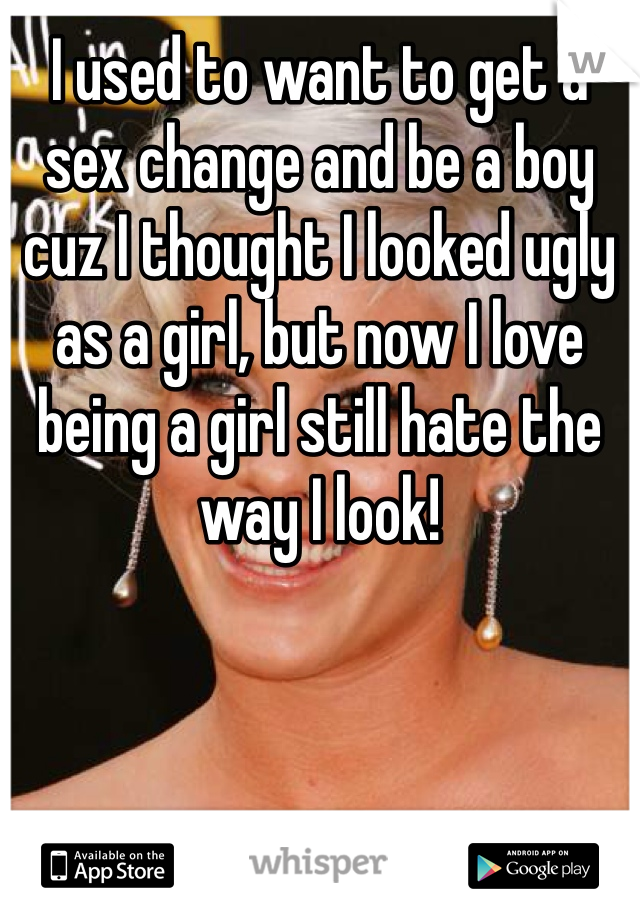 I used to want to get a sex change and be a boy cuz I thought I looked ugly as a girl, but now I love being a girl still hate the way I look!
