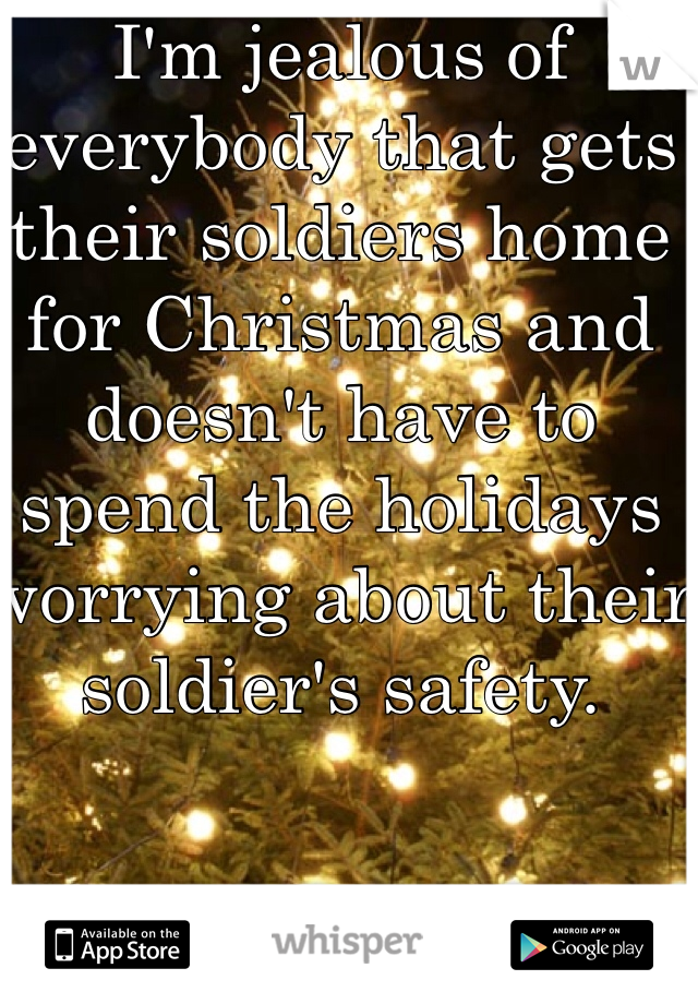 I'm jealous of everybody that gets their soldiers home for Christmas and doesn't have to spend the holidays worrying about their soldier's safety.