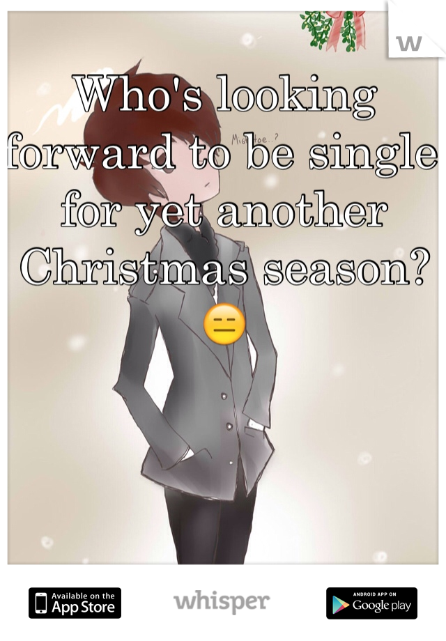 Who's looking forward to be single for yet another Christmas season? 😑