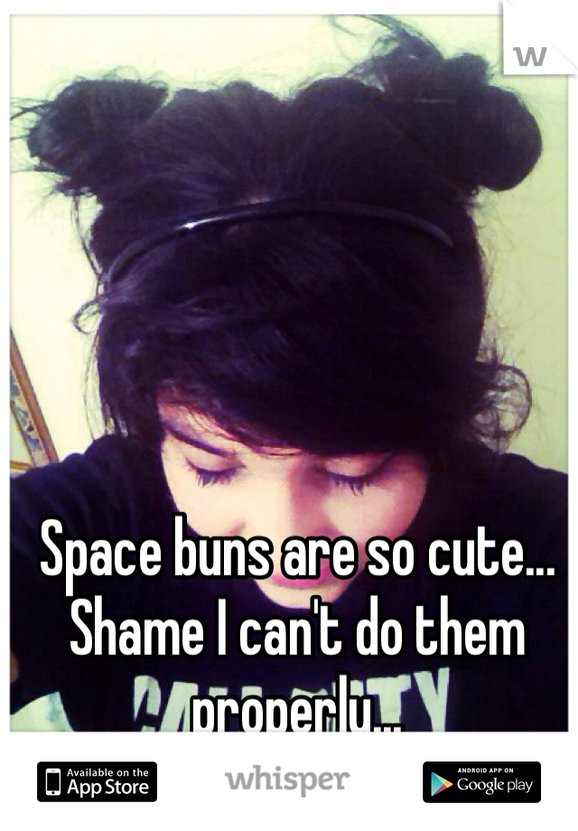 Space buns are so cute... Shame I can't do them properly...