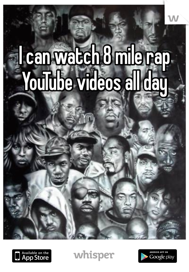 I can watch 8 mile rap YouTube videos all day