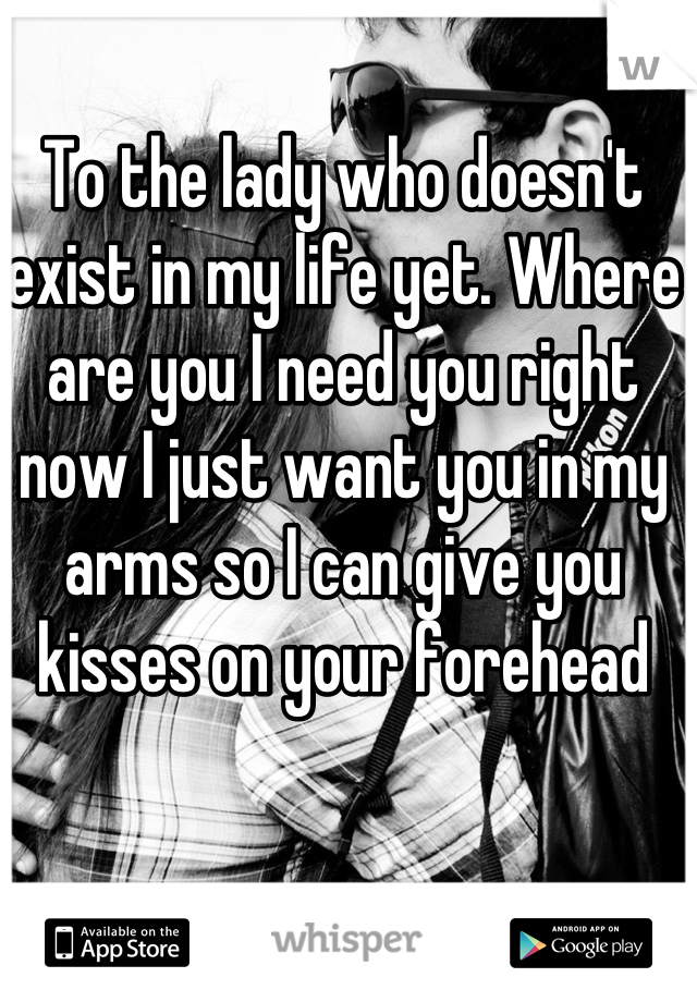 To the lady who doesn't exist in my life yet. Where are you I need you right now I just want you in my arms so I can give you kisses on your forehead