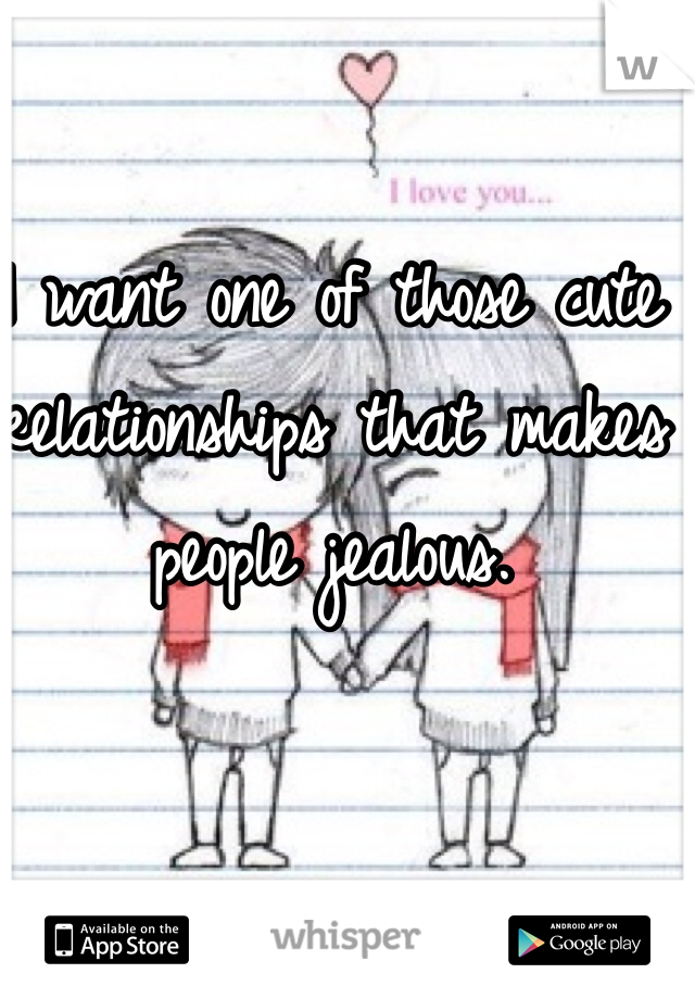 I want one of those cute relationships that makes people jealous.