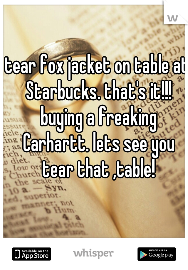 tear fox jacket on table at Starbucks. that's it!!! buying a freaking Carhartt. lets see you tear that ,table!