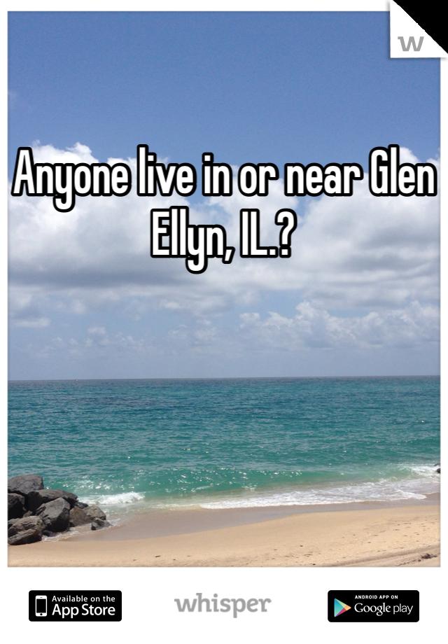 Anyone live in or near Glen Ellyn, IL.?